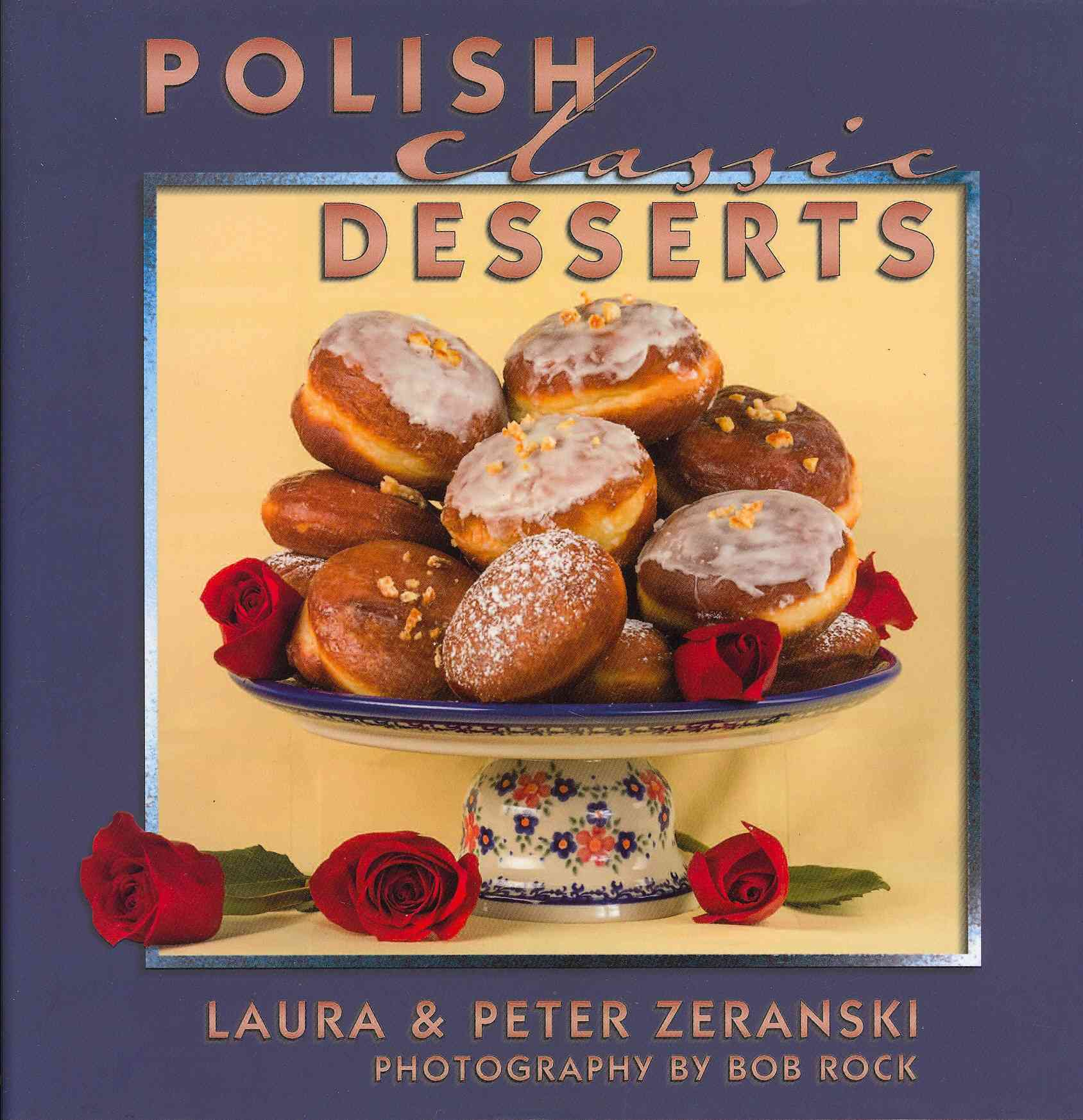 Polish Classic Desserts By Zeranski, Peter/ Zeranski, Laura/ Rock, Bob (PHT)