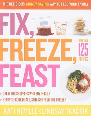 Fix, Freeze, Feast By Neville, Kati/ Tkacsik, Lindsay